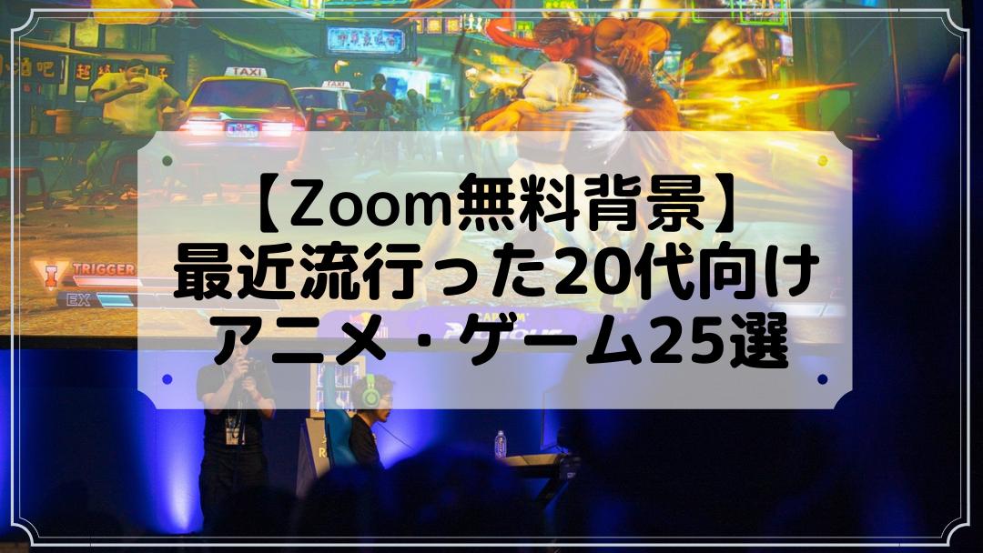 【Zoom無料背景】最近流行った20代向けアニメ・ゲーム25選